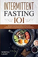 Intermittent Fasting 101: The ultimate step by step guide to improve your life and start losing weight, burning fat and slow aging trough a 30 day challenge applying the I.F. diet and autophagy