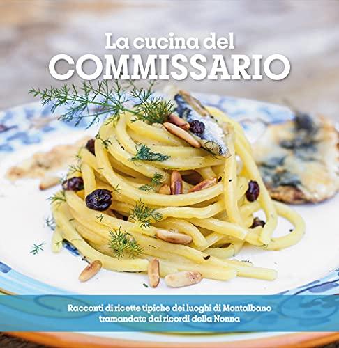 La cucina del Commissario. Racconti di ricette tipiche dei luoghi di Montalbano tramandate dai...