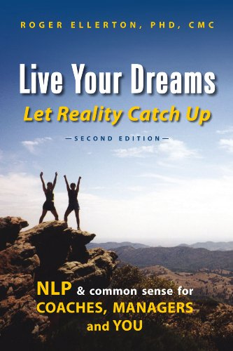 Book: Live Your Dreams Let Reality Catch Up - NLP and Common Sense for Coaches, Managers and You by Roger Ellerton, PhD, CMC
