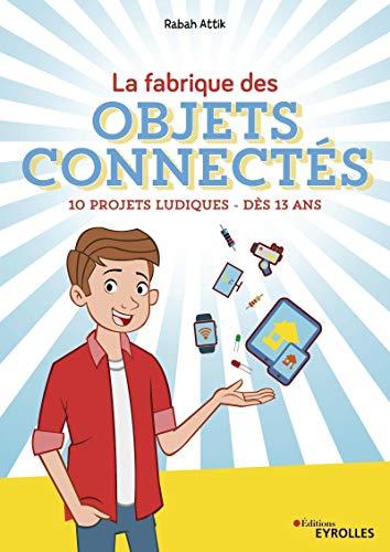 Fabrique des objets connectés: 10 projets ludiques - Dès 12 ans