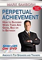 Perpetual Achievement - How to Succeed When Times Are Good, Bad or In Between - Motivational Business and Personal