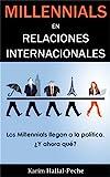 Millennials en Relaciones Internacionales: Los Millennials llegan a la política, ¿y ahora qué? (Spanish Edition)