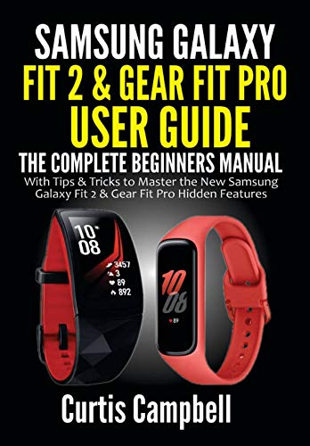 Samsung Galaxy Fit 2 & Gear Fit Pro User Guide: The Complete Beginners Manual with Tips & Tricks to Master the New Samsung Galaxy Fit 2 & Gear Fit Pro Hidden Features (English Edition)