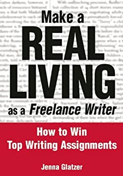 Make A REAL LIVING as a Freelance Writer: How To Win Top Writing Assignments by [Jenna Glatzer]