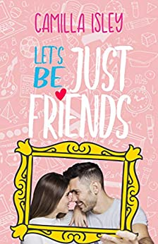Let's Be Just Friends: A Friends to Lovers Romance by [Camilla Isley]
