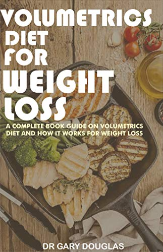 VOLUMETRICS DIET FOR WEIGHT LOSS: A complete book guide on volumetrics diet and how it works for weight loss