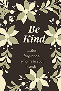 Be Kind - The Fragrance Remains in your Hands: The notebook that inspires kindness.