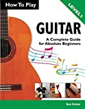How To Play Guitar: A Complete Guide for Absolute Beginners - Level 1