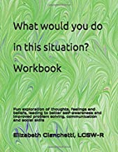 """What would you do in this situation?"" Workbook: Exploration of thoughts, feelings & beliefs to improve self-knowledge & awareness. Promotes ... judgment, communication & social skills."