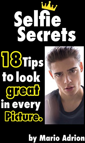 Amazon Com Selfie Secrets 18 Tips To Look Great In Every Picture Modeling Posing Photography Ebook Adrion Mario Kindle Store