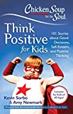 Chicken Soup for the Soul: Think Positive for Kids: 101 Stories about Good Decisions, Self-Esteem, and...