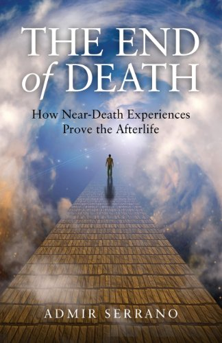 The End of Death: How Near-Death Experiences Prove the Afterlife