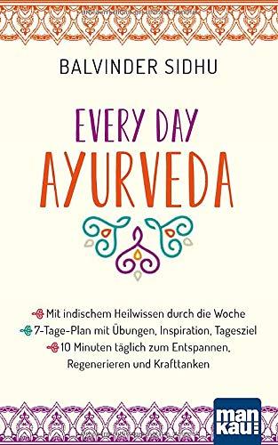 Every Day Ayurveda. Mit indischem Heilwissen durch die Woche: 7-Tage-Plan mit Übungen, Inspiration, Tagesziel - 10 Minuten täglich zum Entspannen, Regenerieren und Krafttanken