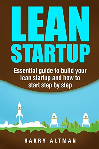 Lean Startup: Essential Guide to Build Your Lean Startup and How to Start Step-By-Step