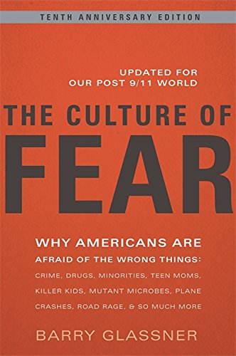 The Culture of Fear: Why Americans Are Afraid of the Wrong Things: Crime, Drugs, Minorities, Teen Moms, Killer Kids, Mut
