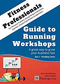 Fitness Professionals - Guide to Running Workshops - Part 1: A great way to grow your business fast by [Broni McSweeney]