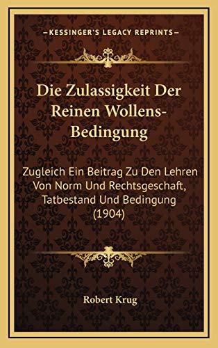 Die Zulassigkeit Der Reinen Wollens-Bedingung: Zugleich Ein Beitrag Zu Den Lehren Von Norm Und Rechtsgeschaft, Tatbestand Und Bedingung (1904)