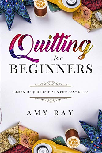 Quilting For Beginners: Learn to Quilt in Just a Few Easy Steps