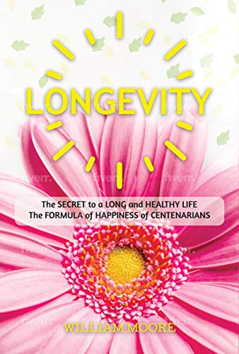Longevity: The Secret to a Long and Healthy Life. The Formula of Happiness of Centenarians (Health Books Book 4) (English Edition)