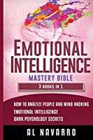 Emotional Intelligence Mastery Bible: This book includes: How to Analyze People and Mind Hacking, Emotional Intelligence and Dark Psychology Secrets