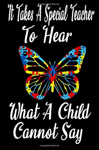It Takes a Special Teacher to Hear What a Child Cannot Say: Teacher Autism Awareness Notebook Size 6