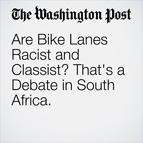 Are Bike Lanes Racist and Classist? That's a Debate in South Africa. audiobook cover art