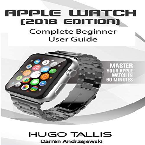 Apple Watch (2018) Complete Beginner User Guide: Master Your Watch in 60 Minutes cover art