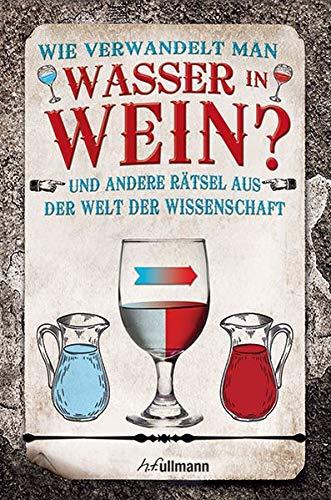 Wie verwandelt man Wasser in Wein?: Rätsel aus der Welt der Wissenschaft (Naturwissenschaftliche Rätsel)
