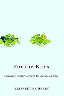 For the Birds: Protecting Wildlife through the Naturalist Gaze (Nature, Society, and Culture)