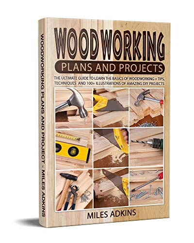Woodworking Plans and Projects : The Ultimate Guide to Learn the Basics of Woodworking + tips, techniques and 100+ illustrations of Amazing DIY Projects