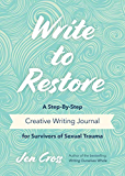 Write to Restore: A Step-By-Step Creative Writing Journal for Survivors of Sexual Trauma (Writing Therapy, Healing Power of Writing, Fans of The Complex PTSD Workbook)