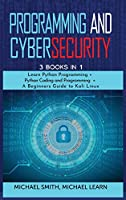 programming and cybersecurity: 3 BOOKS IN 1: Learn Python Programming + Python Coding and Programming + A Beginners Guide to Kali Linux