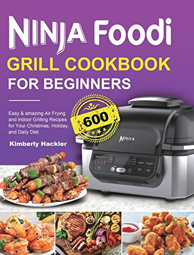 Ninja Foodi Grill Cookbook for Beginners: Easy & amazing Air Frying and Indoor Grilling Recipes for Your Christmas, Holiday, and Daily Diet