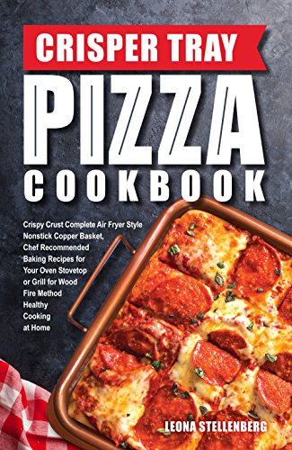 Crisper Tray Pizza Cookbook: Crispy Crust Complete Air Fryer Style Nonstick Copper Basket, Chef Recommended Baking Recipes for Your Oven Stovetop or Grill ... Cookbook Series 1) (English Edition)