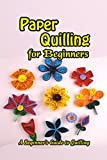 Paper Quilling for Beginners: A Beginner's Guide to Quilling: Easy Quilling for Beginners (English Edition)