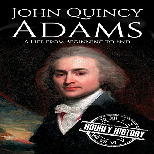 John Quincy Adams: A Life from Beginning to End Audiobook By Hourly History cover art