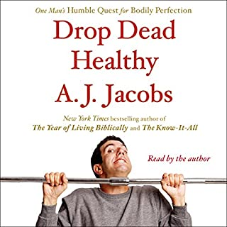 Drop Dead Healthy     One Man's Humble Quest for Bodily Perfection              By:                                                                                                                                 A. J. Jacobs                               Narrated by:                                                                                                                                 A. J. Jacobs                      Length: 10 hrs and 10 mins     30 ratings     Overall 3.9