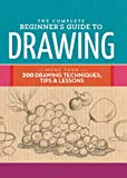 The Complete Beginner's Guide to Drawing: More than 200 drawing techniques, tips & lessons (The Complete Book of ...)