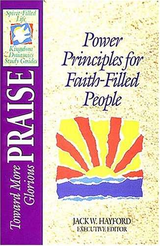 Toward More Glorious Praise: Power Principles for Faith-Filled People (Spirit-Filled Life Kingdom Dynamics Study Guides)