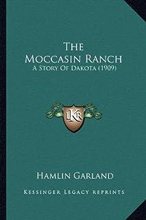 The Moccasin Ranch the Moccasin Ranch: A Story of Dakota (1909) a Story of Dakota (1909)