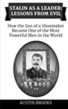 Stalin as a Leader: Lessons from Evil: How the Son of a Shoemaker Became One of the Most Powerful Men in the World
