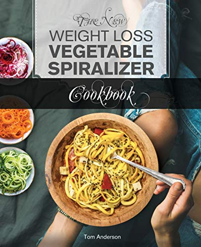 The New Weight Loss Vegetable Spiralizer Cookbook: 101 Tasty Spiralizer Recipes For Your Vegetable Slicer & Zoodle Maker (zoodler, spiraler, spiral slicer)