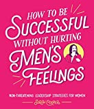 How to Be Successful Without Hurting Men?s Feelings: Non-threatening Leadership Strategies for Women - Sarah Cooper