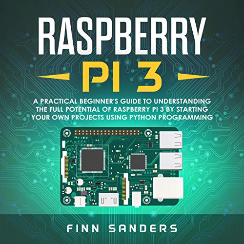 Raspberry Pi 3: A Practical Beginner's Guide to Understanding the Full Potential of Raspberry Pi 3 by Starting Your Own Projects Using Python Programming audiobook cover art