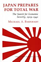 Japan Prepares for Total War: The Search for Economic Security, 1919-1941 (Cornell Studies in Security Affairs)
