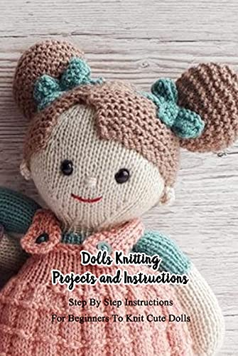 Dolls Knitting Projects and Instructions: Step By Step Instructions For Beginners To Knit Cute Dolls: Dolls Amigurumi Patterns (English Edition)