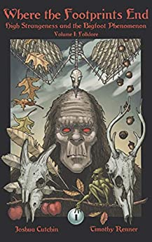 Where the Footprints End: High Strangeness and the Bigfoot Phenomenon, Volume I: Folklore by [Joshua Cutchin, Timothy Renner]