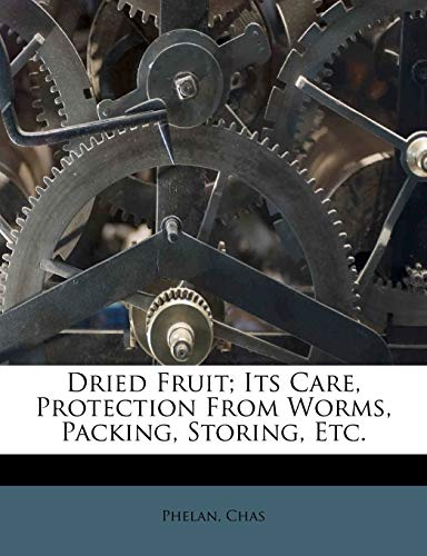 Dried Fruit; Its Care, Protection from Worms, Packing,...