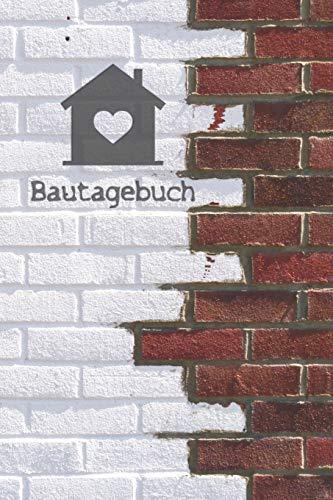 Bautagebuch: Tagebuch für Hausbau, Anbau, Umbau, Bau und Bauprojekt oder Renovierung einer Immobilie. Perfekt als Geschenk oder Geschenkidee für alle ... Logbuch oder Bautagebuch für 52 Wochen.