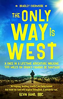 The Only Way Is West: A Once In a Lifetime Adventure Walking 500 Miles On Spain's Camino de Santiago by [Bradley Chermside]